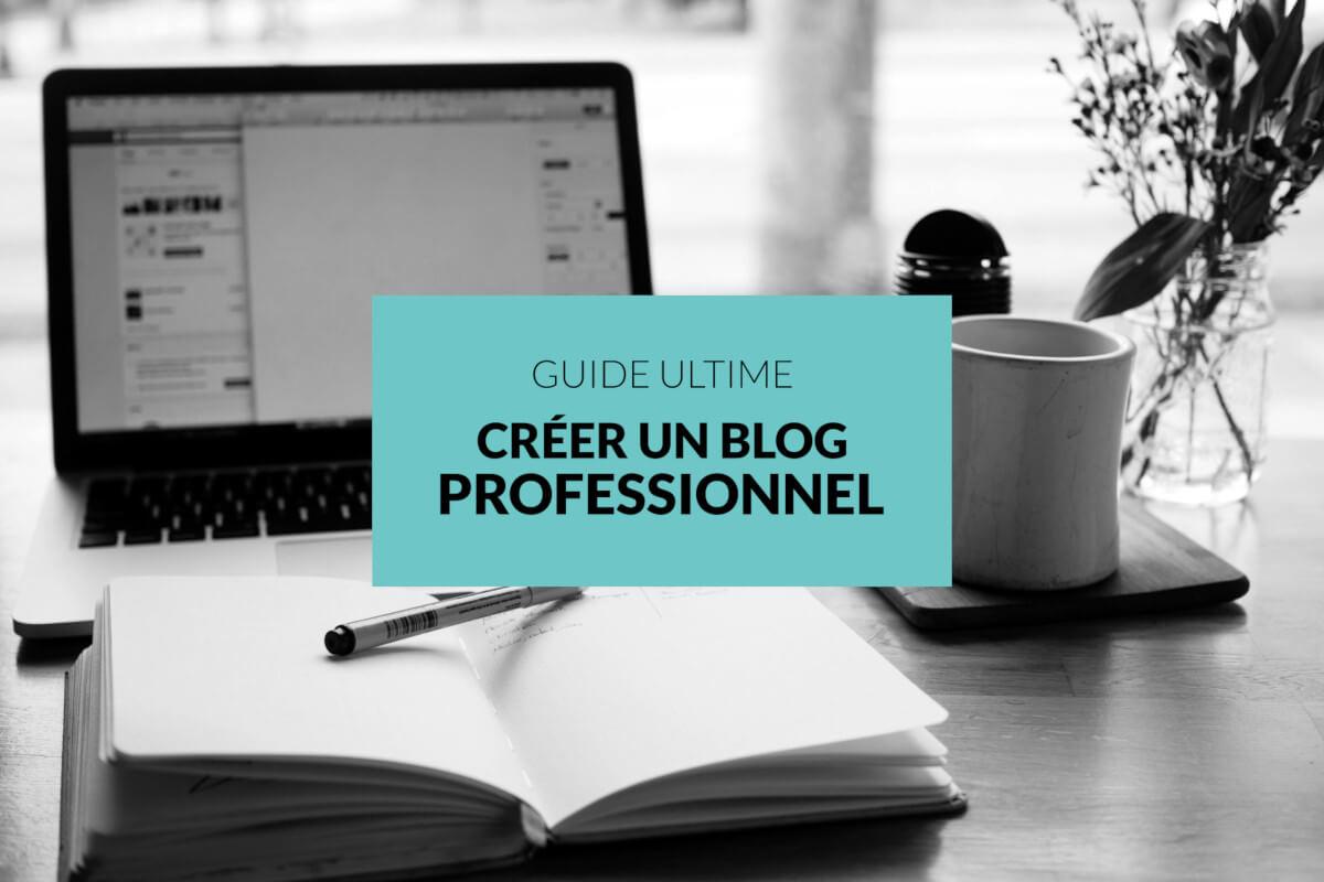 GUIDE ULTIME: comment créer son blog professionnel avec succès ...